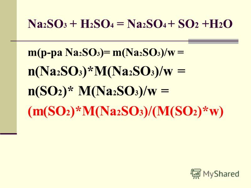 Na 2 SO 3 + H 2 SO 4 = Na 2 SO 4 + SO 2 +H 2 O m(р-ра Na 2 SO 3 )= m(Na 2 SO 3 )/w = n(Na 2 SO 3 )*M(Na 2 SO 3 )/w = n(SO 2 )* M(Na 2 SO 3 )/w = (m(SO 2 )*M(Na 2 SO 3 )/(M(SO 2 )*w)