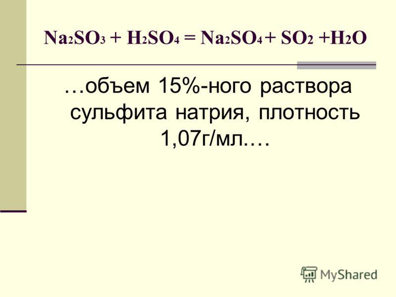 Na 2 SO 3 + H 2 SO 4 = Na 2 SO 4 + SO 2 +H 2 O …объем 15%-ного раствора сульфита натрия, плотность 1,07г/мл.…