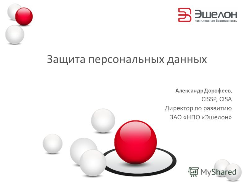 Защита персональных данных Александр Дорофеев, CISSP, CISA Директор по развитию ЗАО «НПО «Эшелон»