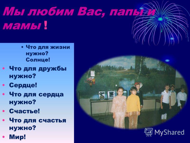 Мы любим Вас, папы и мамы ! Что для жизни нужно? Солнце! Что для дружбы нужно? Сердце! Что для сердца нужно? Счастье! Что для счастья нужно? Мир!