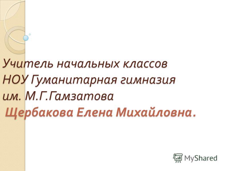 Учитель начальных классов НОУ Гуманитарная гимназия им. М. Г. Гамзатова Щербакова Елена Михайловна.