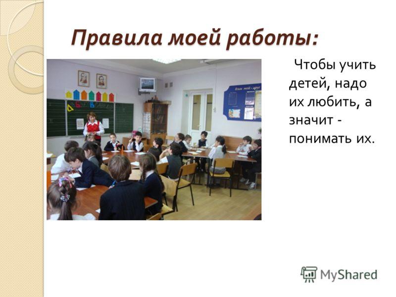 Правила моей работы : Правила моей работы : Чтобы учить детей, надо их любить, а значит - понимать их.