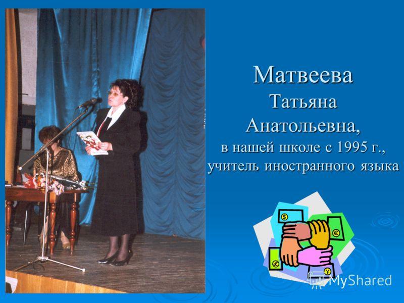 Матвеева Татьяна Анатольевна, в нашей школе с 1995 г., учитель иностранного языка