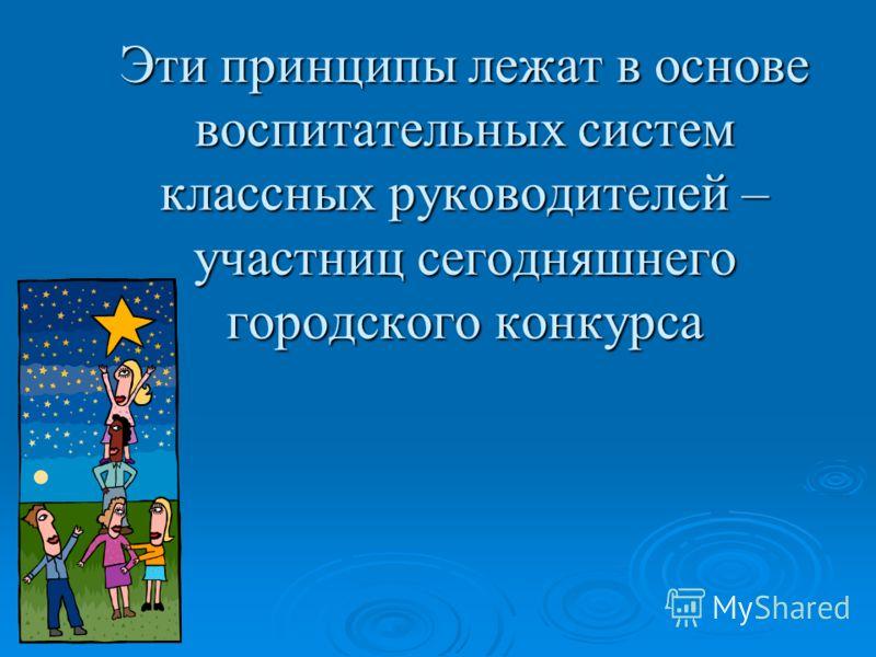 Эти принципы лежат в основе воспитательных систем классных руководителей – участниц сегодняшнего городского конкурса