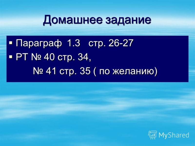 Домашнее задание Параграф 1.3 стр. 26-27 Параграф 1.3 стр. 26-27 РТ 40 стр. 34, РТ 40 стр. 34, 41 стр. 35 ( по желанию) 41 стр. 35 ( по желанию)
