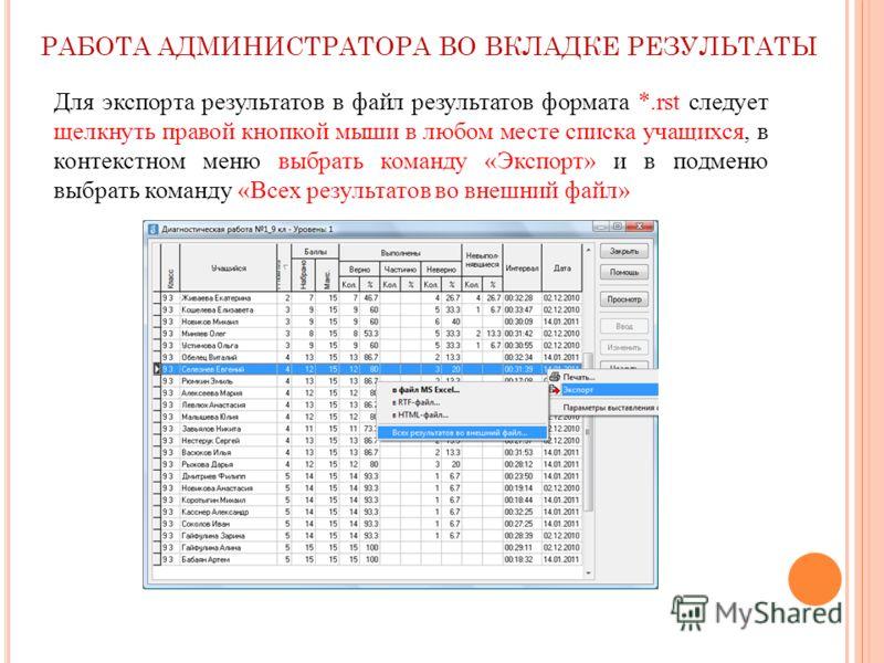 Для экспорта результатов в файл результатов формата *.rst следует щелкнуть правой кнопкой мыши в любом месте списка учащихся, в контекстном меню выбрать команду «Экспорт» и в подменю выбрать команду «Всех результатов во внешний файл» РАБОТА АДМИНИСТР