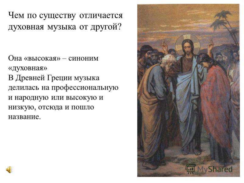 Чем по существу отличается духовная музыка от другой? Она «высокая» – синоним «духовная» В Древней Греции музыка делилась на профессиональную и народную или высокую и низкую, отсюда и пошло название.