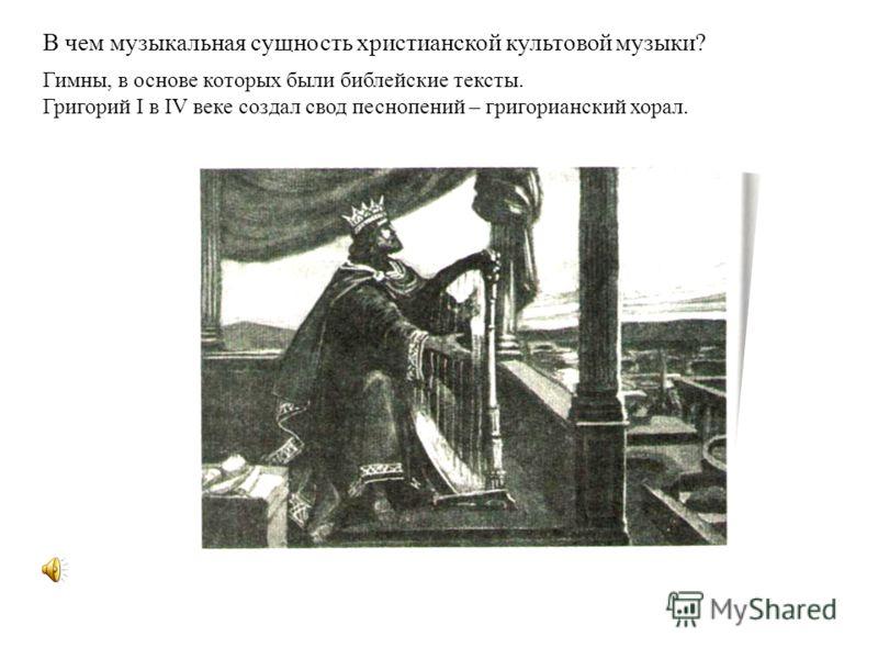 В чем музыкальная сущность христианской культовой музыки? Гимны, в основе которых были библейские тексты. Григорий I в IV веке создал свод песнопений – григорианский хорал.