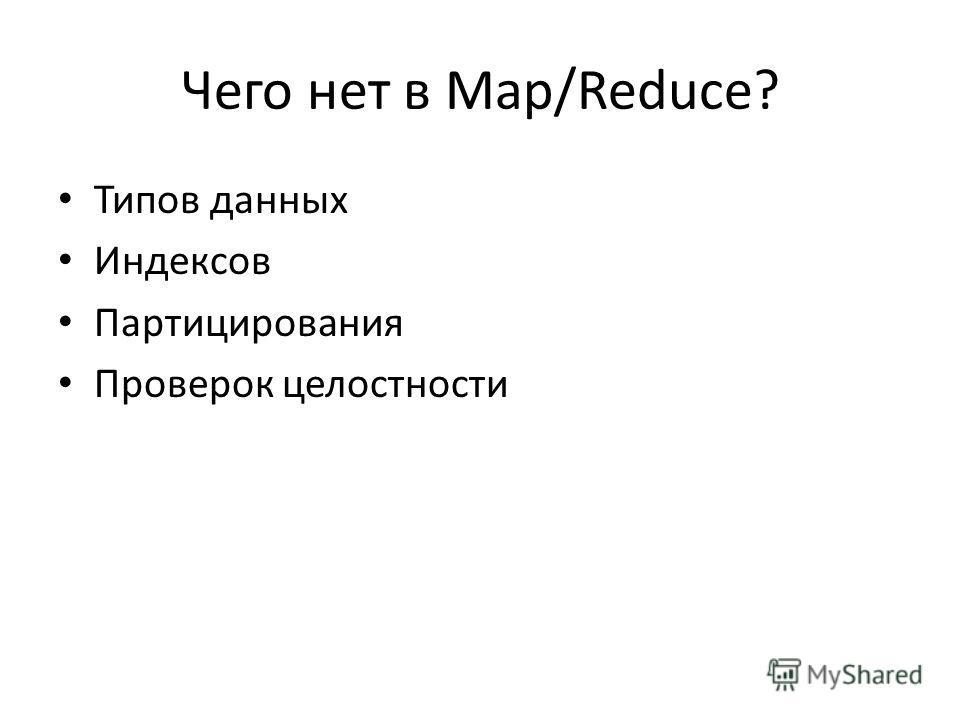 Чего нет в Map/Reduce? Типов данных Индексов Партицирования Проверок целостности