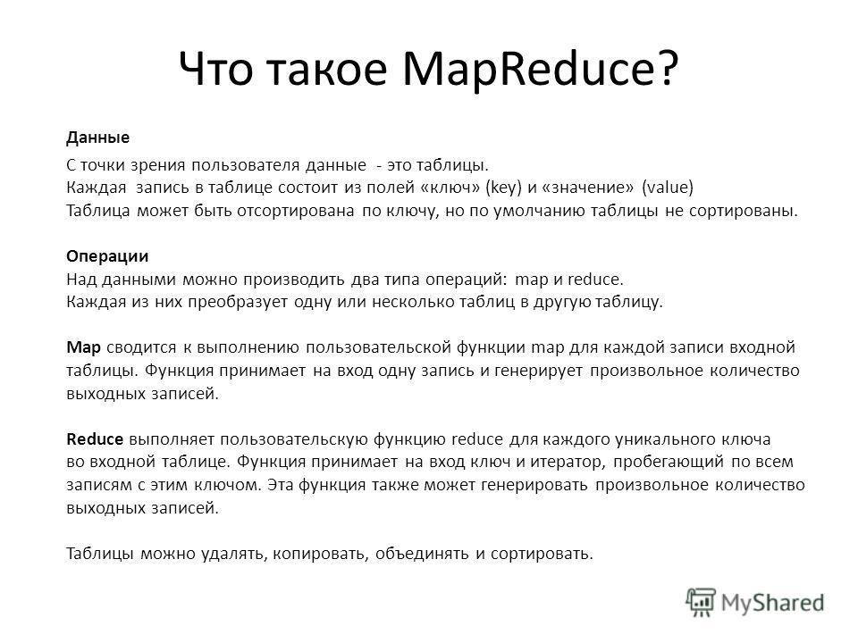 Что такое MapReduce? Данные С точки зрения пользователя данные - это таблицы. Каждая запись в таблице состоит из полей «ключ» (key) и «значение» (value) Таблица может быть отсортирована по ключу, но по умолчанию таблицы не сортированы. Операции Над д