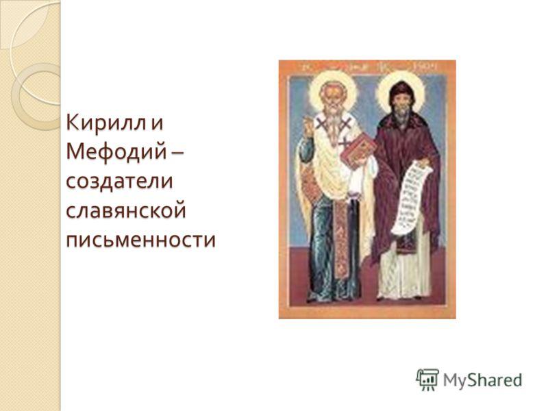 Кирилл и Мефодий – создатели славянской письменности