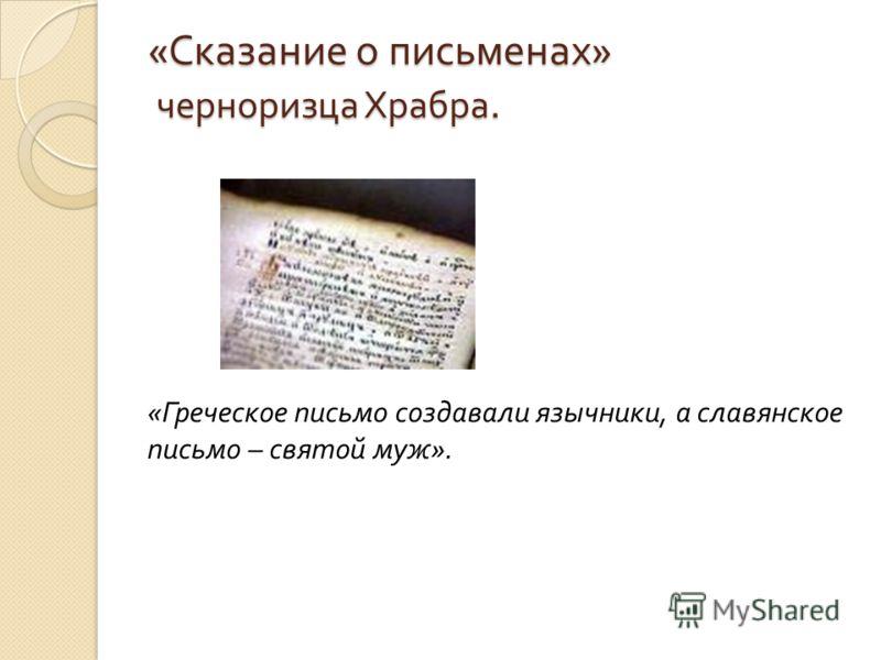 «Сказание о письменах» черноризца Храбра. « Греческое письмо создавали язычники, а славянское письмо – святой муж ».