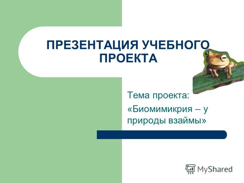 ПРЕЗЕНТАЦИЯ УЧЕБНОГО ПРОЕКТА Тема проекта: «Биомимикрия – у природы взаймы»