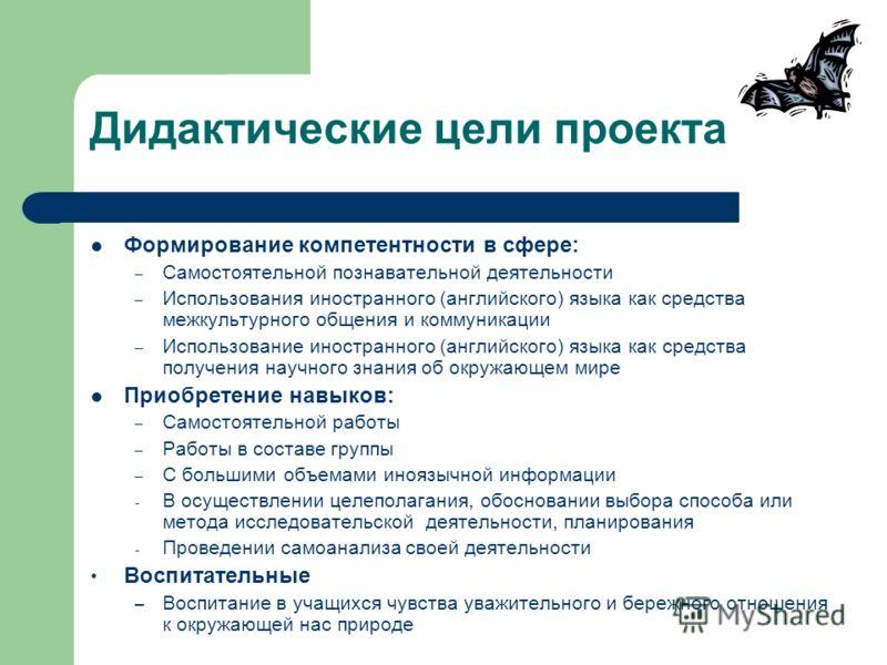 Дидактические цели проекта Формирование компетентности в сфере: – Самостоятельной познавательной деятельности – Использования иностранного (английского) языка как средства межкультурного общения и коммуникации – Использование иностранного (английског
