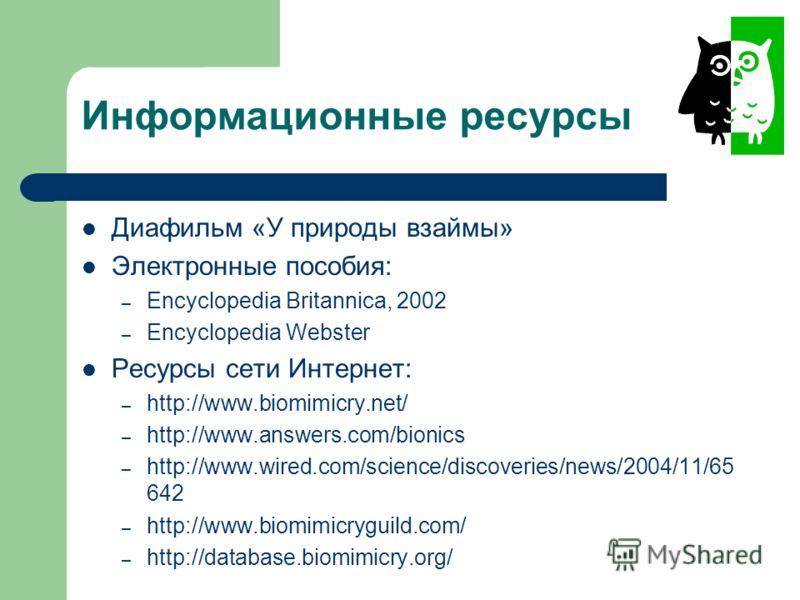 Информационные ресурсы Диафильм «У природы взаймы» Электронные пособия: – Encyclopedia Britannica, 2002 – Encyclopedia Webster Ресурсы сети Интернет: – http://www.biomimicry.net/ – http://www.answers.com/bionics – http://www.wired.com/science/discove