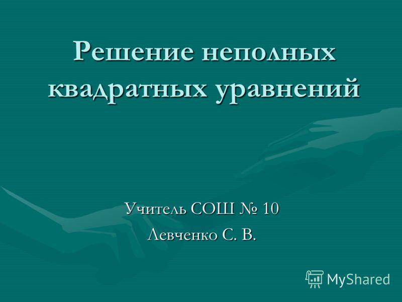 Решение неполных квадратных уравнений Учитель СОШ 10 Левченко С. В.