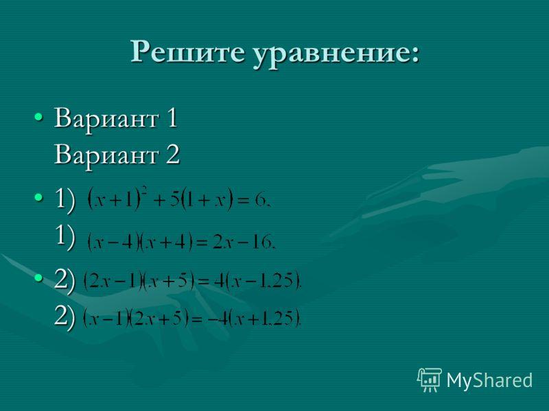 Решите уравнение: Вариант 1 Вариант 2Вариант 1 Вариант 2 1) 1)1) 1) 2) 2)2) 2)