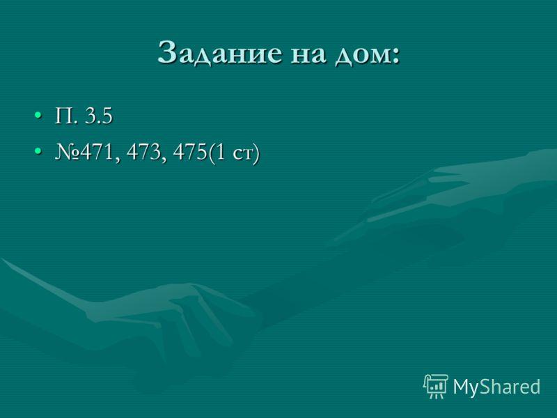 Задание на дом: П. 3.5П. 3.5 471, 473, 475(1 ст)471, 473, 475(1 ст)