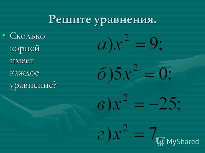 Решите уравнения. Сколько корней имеет каждое уравнение?Сколько корней имеет каждое уравнение?