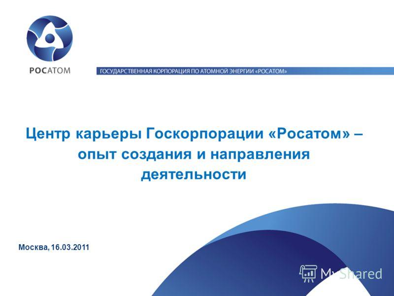 Центр карьеры Госкорпорации «Росатом» – опыт создания и направления деятельности Москва, 16.03.2011