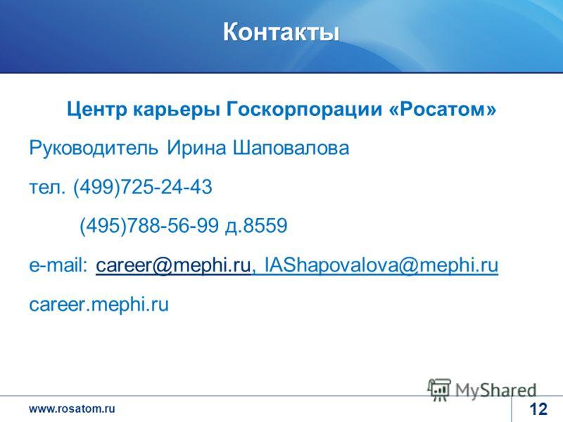 www.rosatom.ru Контакты Центр карьеры Госкорпорации «Росатом» Руководитель Ирина Шаповалова тел. (499)725-24-43 (495)788-56-99 д.8559 e-mail: career@mephi.ru, IAShapovalova@mephi.rucareer@mephi.ru career.mephi.ru 12