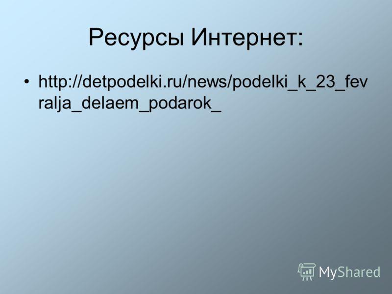 Ресурсы Интернет: http://detpodelki.ru/news/podelki_k_23_fev ralja_delaem_podarok_