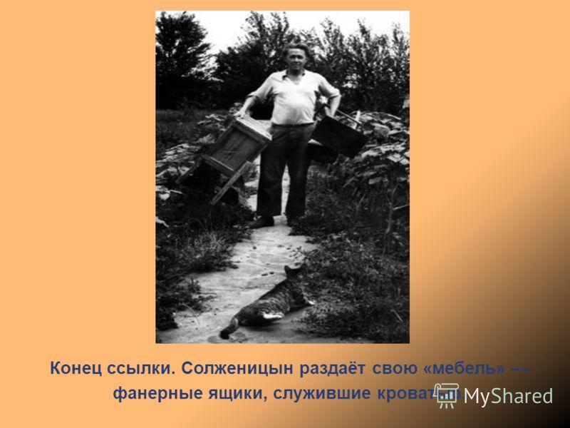 Конец ссылки. Солженицын раздаёт свою «мебель» фанерные ящики, служившие кроватью.