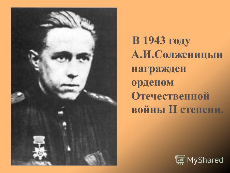 В 1943 году А. И. Солженицын награжден орденом Отечественной войны II степени.
