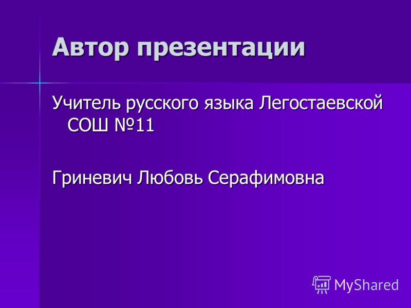 Автор презентации Учитель русского языка Легостаевской СОШ 11 Гриневич Любовь Серафимовна
