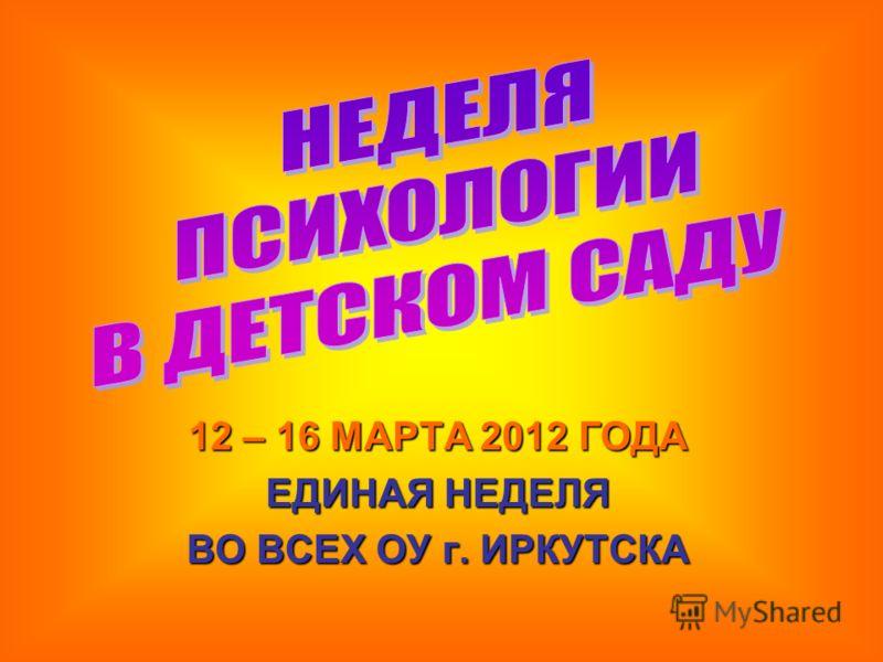 12 – 16 МАРТА 2012 ГОДА ЕДИНАЯ НЕДЕЛЯ ВО ВСЕХ ОУ г. ИРКУТСКА