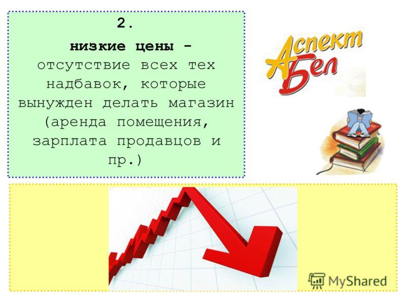 2. низкие цены - отсутствие всех тех надбавок, которые вынужден делать магазин (аренда помещения, зарплата продавцов и пр.)