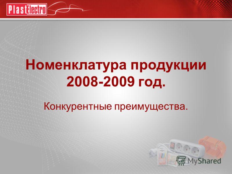 Номенклатура продукции 2008-2009 год. Конкурентные преимущества.