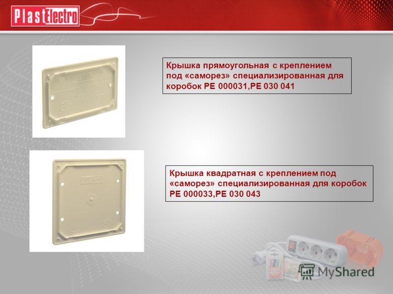 Крышка прямоугольная с креплением под «саморез» специализированная для коробок РЕ 000031,РЕ 030 041 Крышка квадратная с креплением под «саморез» специализированная для коробок РЕ 000033,РЕ 030 043