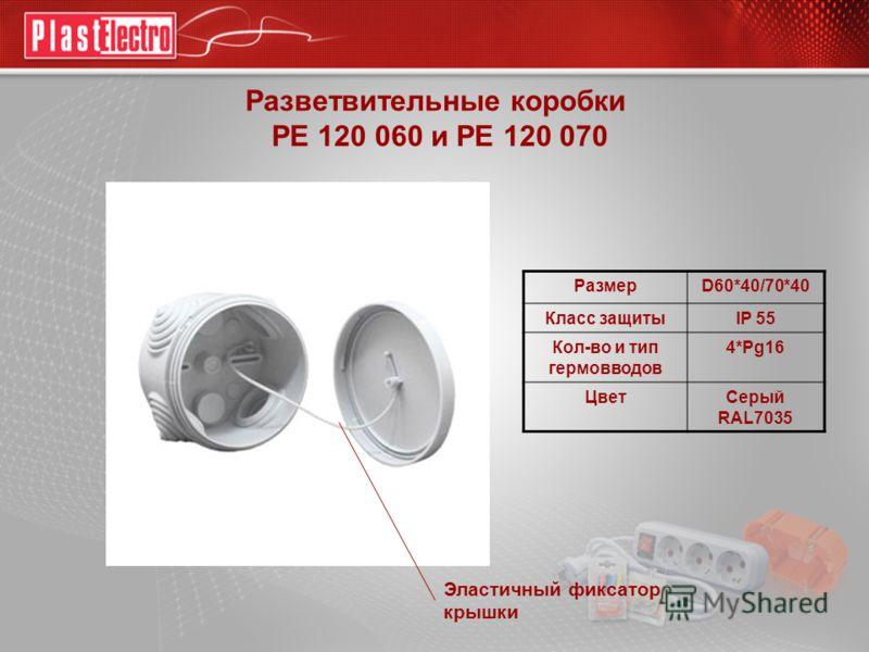 Разветвительные коробки РЕ 120 060 и РЕ 120 070 РазмерD60*40/70*40 Класс защитыIP 55 Кол-во и тип гермовводов 4*Pg16 ЦветСерый RAL7035 Эластичный фиксатор крышки