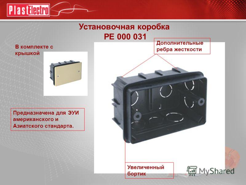 Установочная коробка РЕ 000 031 Предназначена для ЭУИ американского и Азиатского стандарта. Увеличенный бортик Дополнительные ребра жесткости В комплекте с крышкой