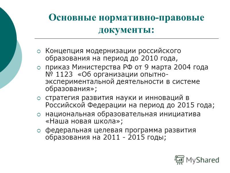 Основные нормативно-правовые документы: Концепция модернизации российского образования на период до 2010 года, приказ Министерства РФ от 9 марта 2004 года 1123 «Об организации опытно- экспериментальной деятельности в системе образования»; стратегия р