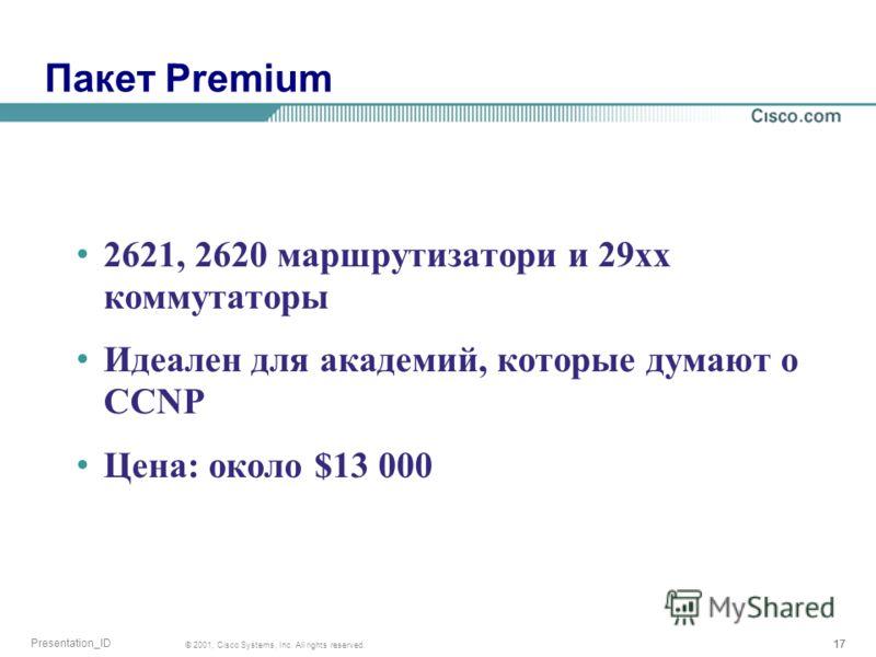 17 © 2001, Cisco Systems, Inc. All rights reserved. Presentation_ID Пакет Premium 2621, 2620 маршрутизатори и 29xx коммутаторы Идеален для академий, которые думают о CCNP Цена: около $13 000