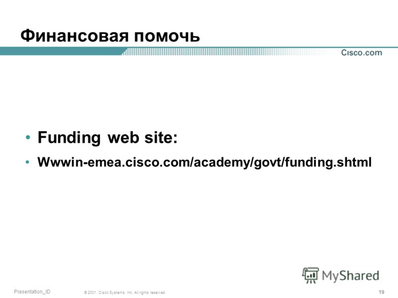 19 © 2001, Cisco Systems, Inc. All rights reserved. Presentation_ID Финансовая помочь Funding web site: Wwwin-emea.cisco.com/academy/govt/funding.shtml