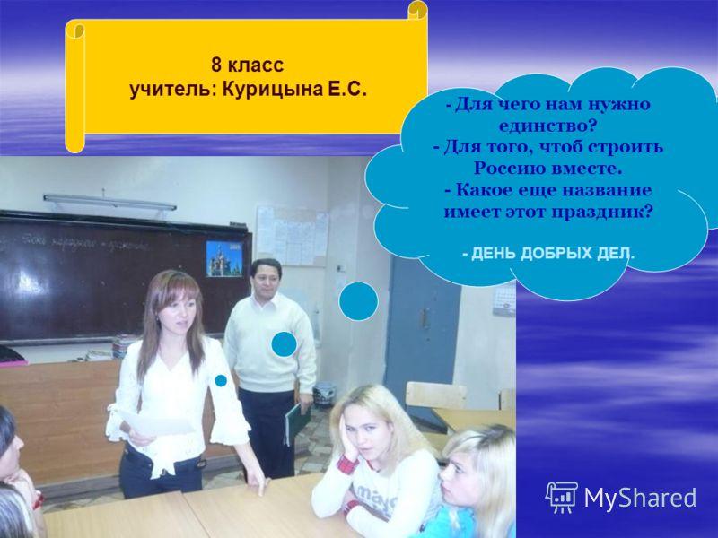 8 класс учитель: Курицына Е.С. - Для чего нам нужно единство? - Для того, чтоб строить Россию вместе. - Какое еще название имеет этот праздник? - ДЕНЬ ДОБРЫХ ДЕЛ.