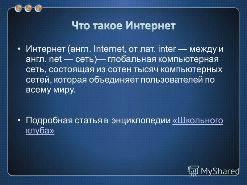 Интернет (англ. Internet, от лат. inter между и англ. net сеть) глобальная компьютерная сеть, состоящая из сотен тысяч компьютерных сетей, которая объединяет пользователей по всему миру. Подробная статья в энциклопедии «Школьного клуба»«Школьного клу