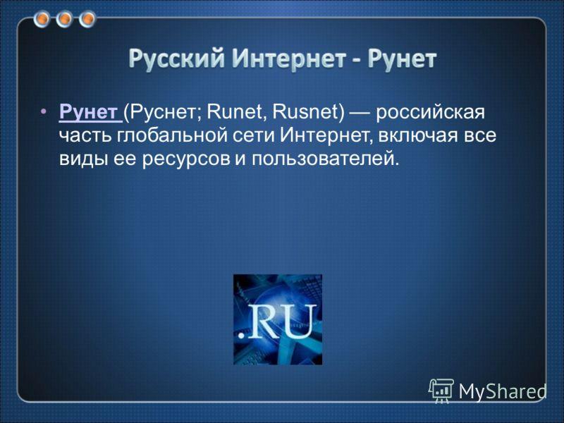 Рунет (Руснет; Runet, Rusnet) российская часть глобальной сети Интернет, включая все виды ее ресурсов и пользователей.Рунет