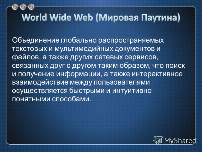 Объединение глобально распространяемых текстовых и мультимедийных документов и файлов, а также других сетевых сервисов, связанных друг с другом таким образом, что поиск и получение информации, а также интерактивное взаимодействие между пользователями
