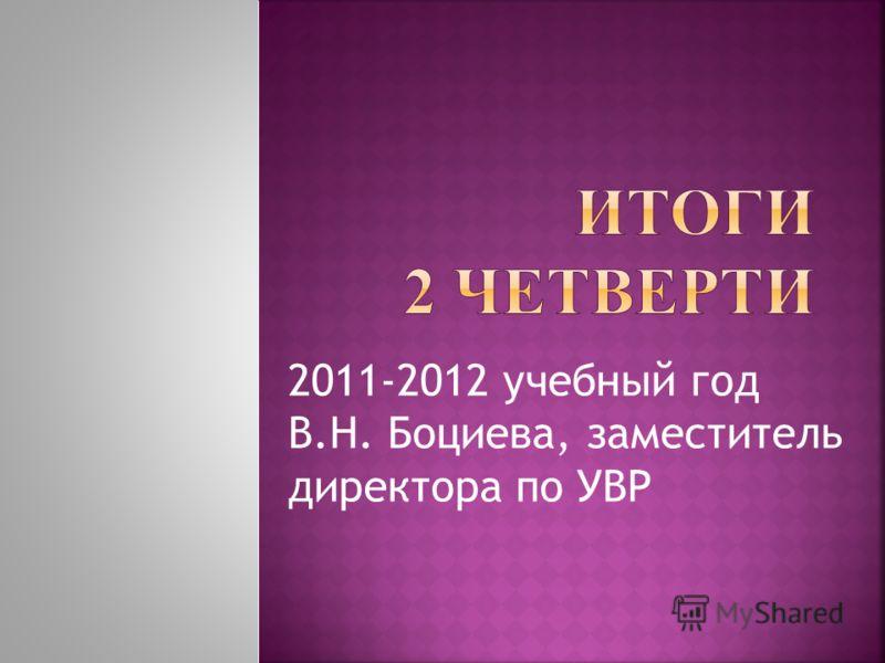 2011-2012 учебный год В.Н. Боциева, заместитель директора по УВР