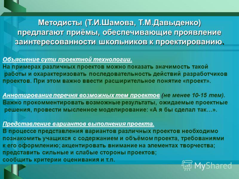 Методисты (Т.И.Шамова, Т.М.Давыденко) предлагают приёмы, обеспечивающие проявление заинтересованности школьников к проектированию. Объяснение сути проектной технологии. На примерах различных проектов можно показать значимость такой работы и охарактер