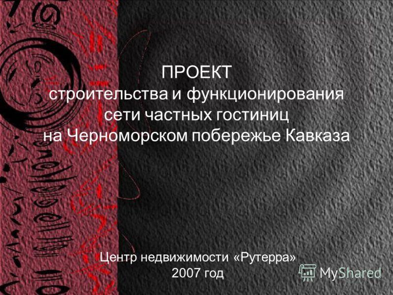 ПРОЕКТ строительства и функционирования сети частных гостиниц на Черноморском побережье Кавказа Центр недвижимости «Рутерра» 2007 год