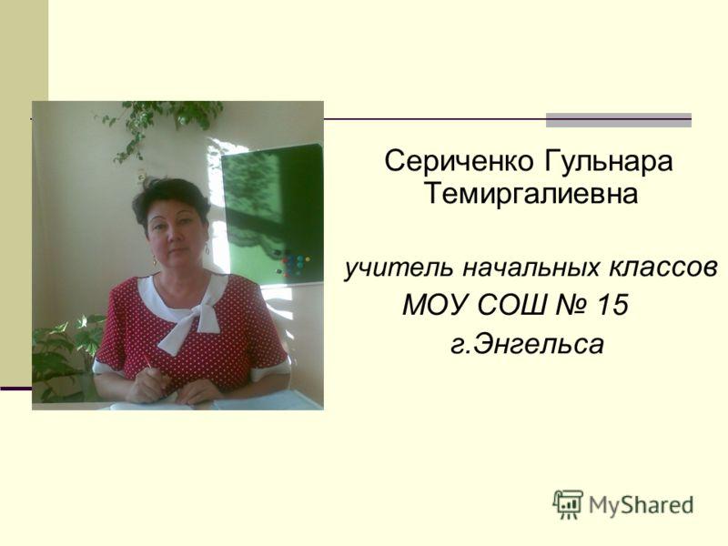 Сериченко Гульнара Темиргалиевна учитель начальных классов МОУ СОШ 15 г.Энгельса