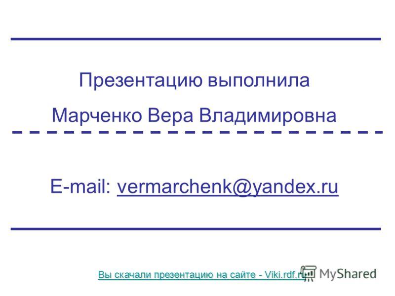 Презентацию выполнила Марченко Вера Владимировна E-mail: vermarchenk@yandex.ru Вы скачали презентацию на сайте - Viki.rdf.ru