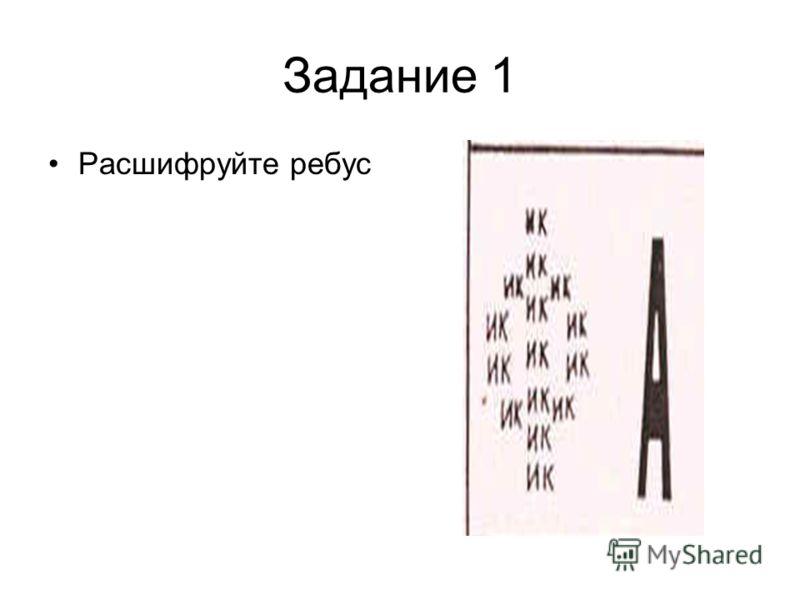 Задание 1 Расшифруйте ребус