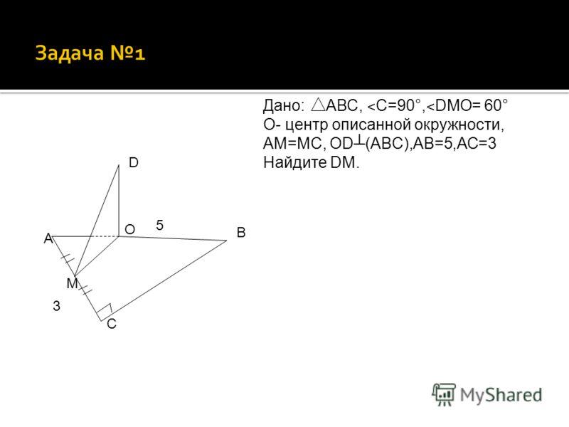 В С А D O Дано: АВС, ˂ С=90°, ˂ DMO= 60° О- центр описанной окружности, АМ=МС, ОD(ABC),АВ=5,АС=3 Найдите DM. М 5 3