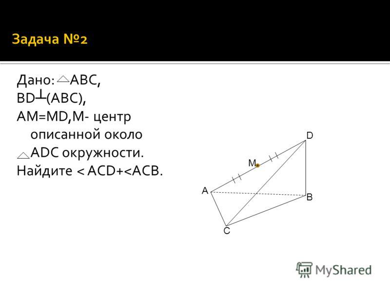 Дано: АВС, ВD (ABC), АМ=МD,М- центр описанной около ADC окружности. Найдите ˂ ACD+ ˂ ACB. М D B C A